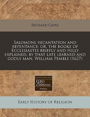 Salomons Recantation and Repentance : Or, the Booke of Ecclesiastes Briefly and Fully Explained, by That Late Learned and Godly Man, William Pemble (1627)