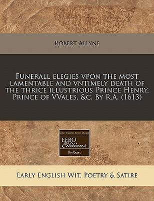 Funerall Elegies Vpon the Most Lamentable and Vntimely Death of the Thrice Illustrious Prince Henry, Prince of Vvales, &C. by R.A. (1613)
