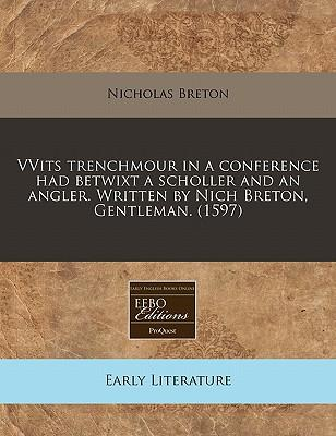 Vvits Trenchmour in a Conference Had Betwixt a Scholler and an Angler. Written by Nich Breton, Gentleman. (1597)