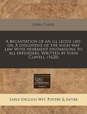 A Recantation of an Ill Ledde Life : Or, a Discoverie of the High-Way Law with Vehement Disswasions to All Offenders. Written by Iohn Clavell. (1628)