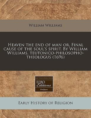 Heaven the End of Man Or, Final Cause of the Soul's Spirit. by William Williams, Teutonico-Philosopho-Theologus (1696)