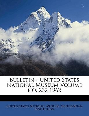 Bulletin - United States National Museum Volume No. 232 1962