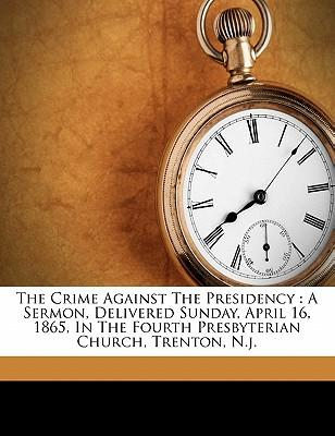 The Crime Against the Presidency : A Sermon, Delivered Sunday, April 16, 1865, in the Fourth Presbyterian Church, Trenton, N.J.