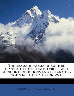 The Dramatic Works of Moli Re. Translated Into English Prose, with Short Introductions and Explanatory Notes by Charles Heron Wall