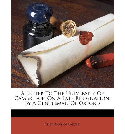 A Letter to the University of Cambridge, on a Late Resignation. by a Gentleman of Oxford