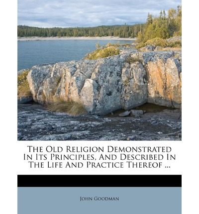 The Old Religion Demonstrated in Its Principles, and Described in the Life and Practice Thereof ...