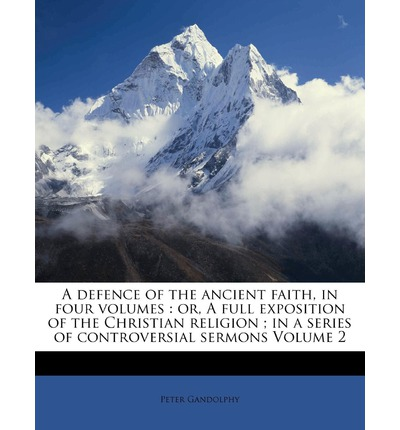 A Defence of the Ancient Faith, in Four Volumes : Or, a Full Exposition of the Christian Religion; In a Series of Controversial Sermons Volume 2