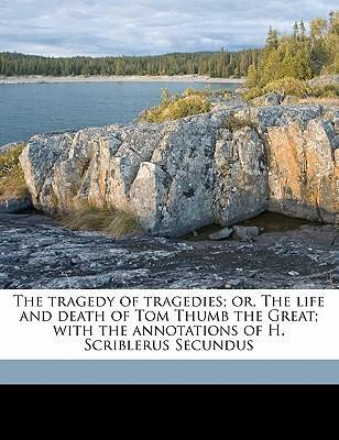 The Tragedy of Tragedies; Or, the Life and Death of Tom Thumb the Great; With the Annotations of H. Scriblerus Secundus
