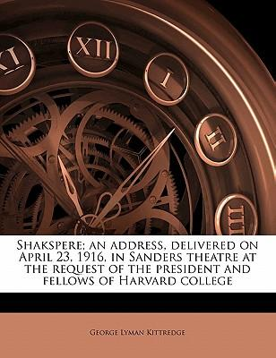 Shakspere; An Address, Delivered on April 23, 1916, in Sanders Theatre at the Request of the President and Fellows of Harvard College