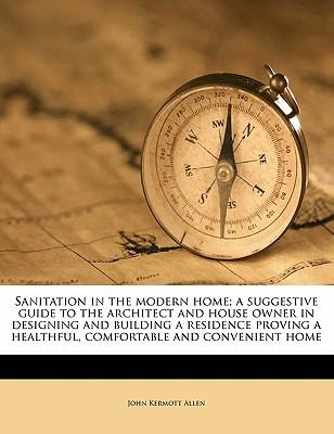 Sanitation in the Modern Home; A Suggestive Guide to the Architect and House Owner in Designing and Building a Residence Proving a Healthful, Comfortable and Convenient Home