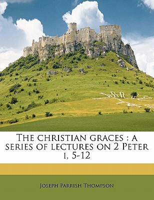 The Christian Graces : A Series of Lectures on 2 Peter I, 5-12