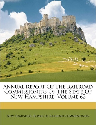 Annual Report of the Railroad Commissioners of the State of New Hampshire, Volume 62