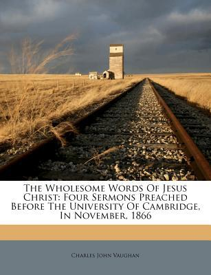 The Wholesome Words of Jesus Christ : Four Sermons Preached Before the University of Cambridge, in November, 1866