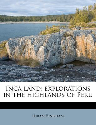 Inca Land; Explorations in the Highlands of Peru