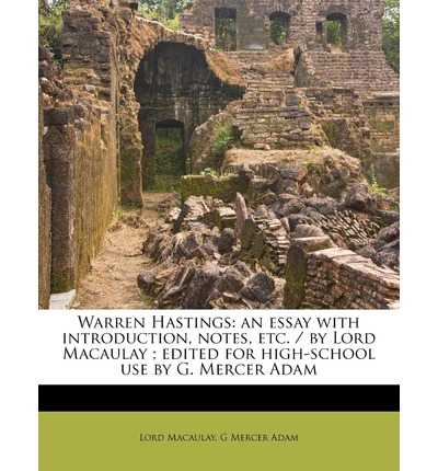 Warren Hastings : An Essay with Introduction, Notes, Etc. / By Lord Macaulay; Edited for High-School Use by G. Mercer Adam