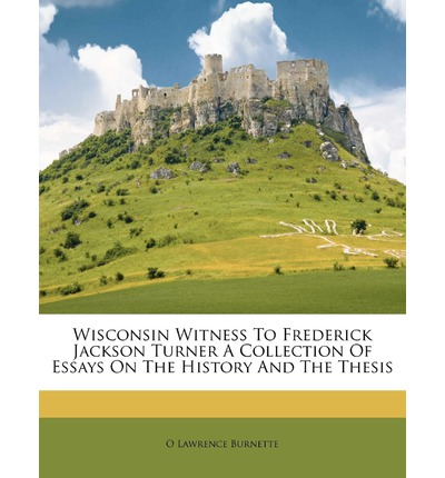 Wisconsin Witness to Frederick Jackson Turner a Collection of Essays on the History and the Thesis