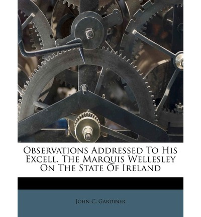 Observations Addressed to His Excell. the Marquis Wellesley on the State of Ireland