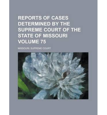 Reports of Cases Determined by the Supreme Court of the State of Missouri Volume 75