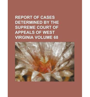 Report of Cases Determined by the Supreme Court of Appeals of West Virginia Volume 68