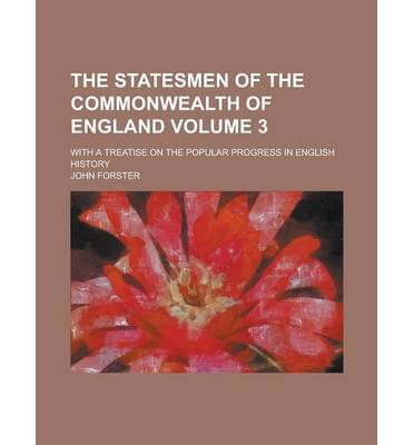 The Statesmen of the Commonwealth of England; With a Treatise on the Popular Progress in English History Volume 3