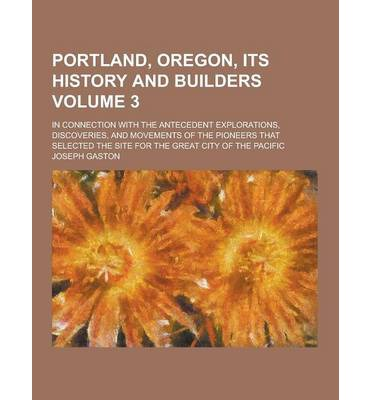 Portland, Oregon, Its History and Builders; In Connection with the Antecedent Explorations, Discoveries, and Movements of the Pioneers That Selected T