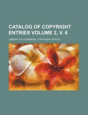 Catalog of Copyright Entries Volume 2, V. 6