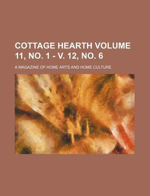 Cottage Hearth Volume 11, No. 1 - V. 12, No. 6; A Magazine of Home Arts and Home Culture