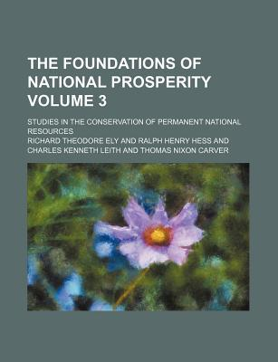 The Foundations of National Prosperity Volume 3; Studies in the Conservation of Permanent National Resources