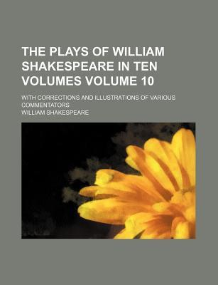Libri scaricati su ipod The Plays of William Shakespeare in Ten Volumes Volume 10; With Corrections and Illustrations of Various Commentators PDF
