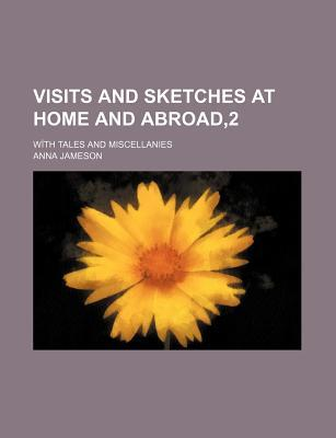 Visits and Sketches at Home and Abroad,2; With Tales and Miscellanies