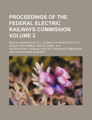 Proceedings of the Federal Electric Railways Commission Volume 2; Held in Washington, D.C., During the Months of July, August, September, and October, 1919