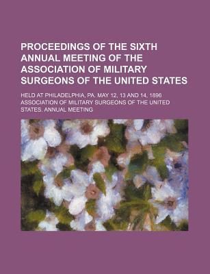 Proceedings of the Sixth Annual Meeting of the Association of Military Surgeons of the United States; Held at Philadelphia, Pa. May 12, 13 and 14, 1896