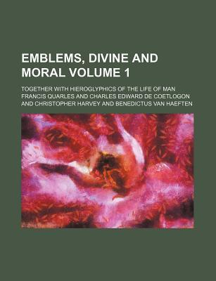 Emblems, Divine and Moral Volume 1; Together with Hieroglyphics of the Life of Man