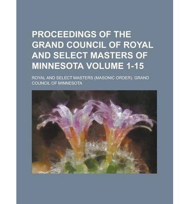 Proceedings of the Grand Council of Royal and Select Masters of Minnesota Volume 1-15