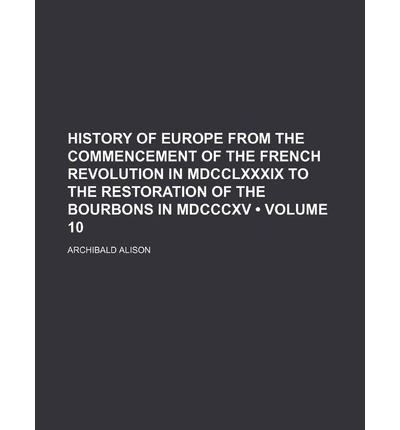 History of Europe from the Commencement of the French Revolution in MDCCLXXXIX to the Restoration of the Bourbons in MDCCCXV (Volume 10)