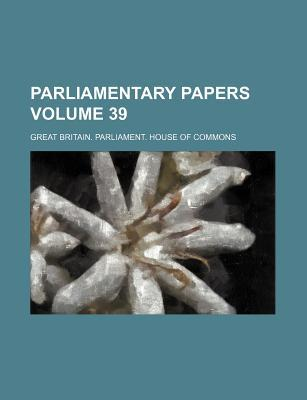 Parliamentary Papers Volume 39