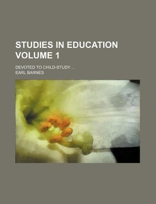 Studies in Education Volume 1; Devoted to Child-Study