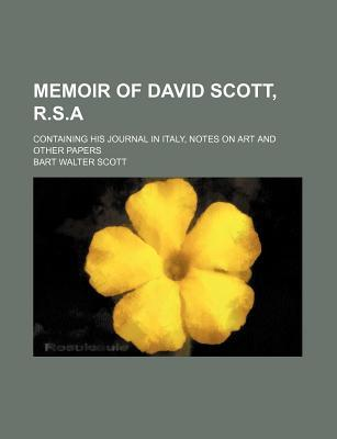 Memoir of David Scott, R.S.A; Containing His Journal in Italy, Notes on Art and Other Papers