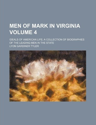Men of Mark in Virginia Volume 4; Ideals of American Life a Collection of Biographies of the Leading Men in the State