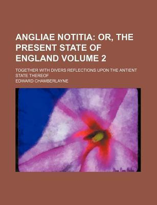 Angliae Notitia Volume 2; Or, the Present State of England. Together with Divers Reflections Upon the Antient State Thereof