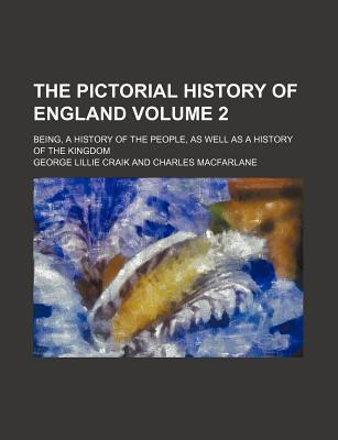 The Pictorial History of England; Being, a History of the People, as Well as a History of the Kingdom Volume 2