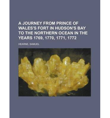 A Journey from Prince of Wales's Fort in Hudson's Bay to the Northern Ocean in the Years 1769, 1770, 1771, 1772