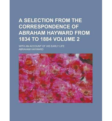 A Selection from the Correspondence of Abraham Hayward from 1834 to 1884; With an Account of His Early Life Volume 2