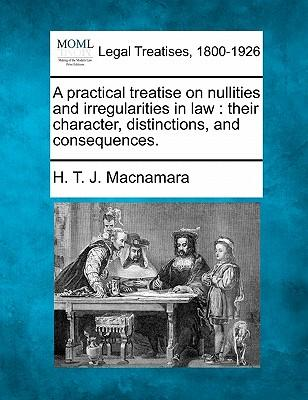 A Practical Treatise on Nullities and Irregularities in Law : Their Character, Distinctions, and Consequences.