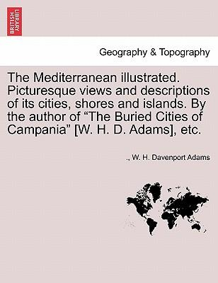 Download gratuito di libri pdf online The Mediterranean Illustrated. Picturesque Views and Descriptions of Its Cities, Shores and Islands. by the Author of The Buried Cities of Campania [W. H. D. Adams], Etc. in italiano PDF DJVU by W H Davenport Adams