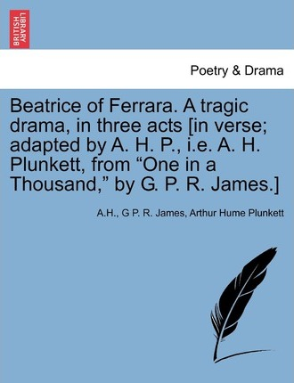 Beatrice of Ferrara. a Tragic Drama, in Three Acts [In Verse; Adapted by A. H. P., i.e. A. H. Plunkett, from One in a Thousand, by G. P. R. James.]