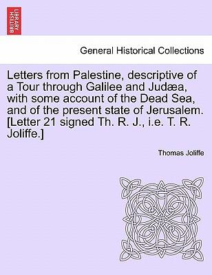 Letters from Palestine, Descriptive of a Tour Through Galilee and Judaea, with Some Account of the Dead Sea, and of the Present State of Jerusalem. Vol. I