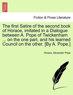 The First Satire of the Second Book of Horace, Imitated in a Dialogue Between A. Pope of Twickenham ... on the One Part, and His Learned Council on the Other. [By A. Pope.]