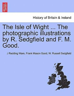 The Isle of Wight ... the Photographic Illustrations by R. Sedgfield and F. M. Good.