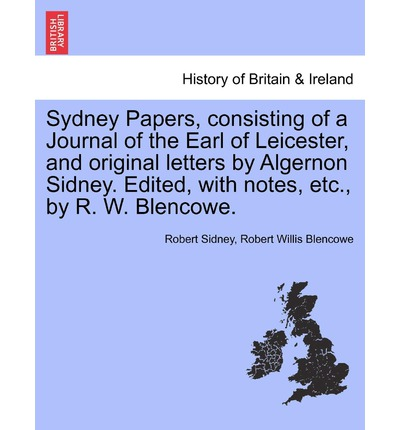 Sydney Papers, Consisting of a Journal of the Earl of Leicester, and Original Letters by Algernon Sidney. Edited, with Notes, Etc., by R. W. Blencowe.